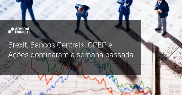 Brexit, Bancos Centrais, OPEP e Ações dominaram a semana passada - Admiral Markets