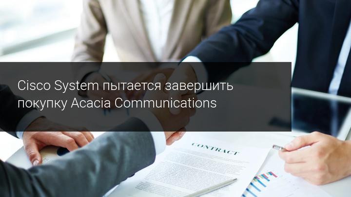 Cisco System пытается завершить покупку Acacia Communications