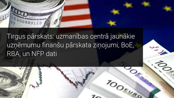 Tirgus pārskats: uzmanības centrā jaunākie uzņēmumu finanšu pārskata ziņojumi, BoE, RBA, un NFP dati