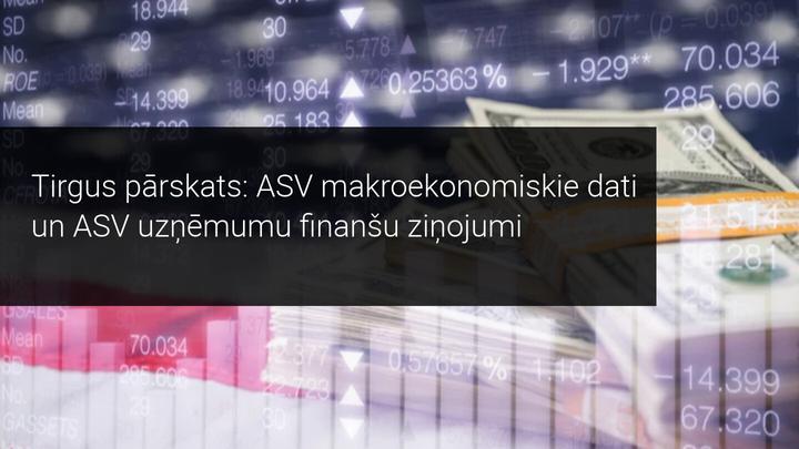 Tirgus pārskats: ASV makroekonomiskie dati un ASV uzņēmumu finanšu ziņojumi