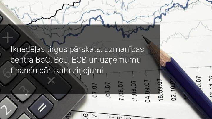 Iknedēļas tirgus pārskats: uzmanības centrā BoC, BoJ, ECB un uzņēmumu finanšu pārskata dati