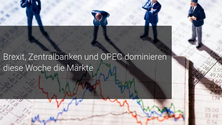 Zentralbanken, OPEC Meetings und der Brexit im Fokus