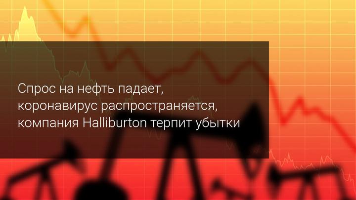 Спрос на нефть падает, коронавирус распространяется, компания Halliburton терпит убытки