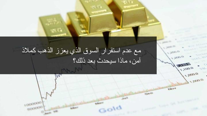 الاسواق تتجه إلى الذهب كملاذ آمن مع عدم استقرار الاسواق