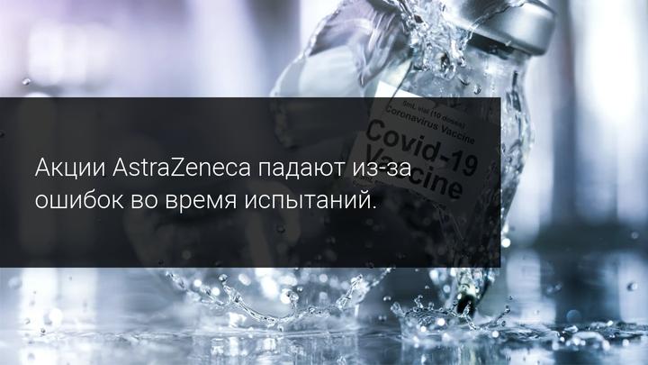 Акции AstraZeneca падают из-за ошибок во время испытаний.