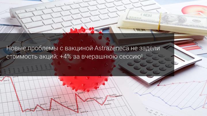 Новые проблемы с вакциной Astrazeneca не задели стоимость акций: +4% за вчерашнюю сессию!