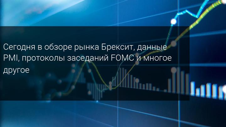 Сегодня в обзоре рынка Брексит, данные PMI, протоколы заседаний FOMC и многое другое