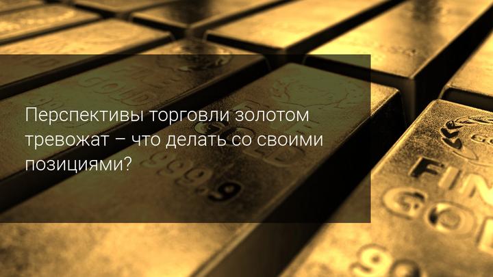Перспективы торговли золотом тревожат - что делать со своими позициями?