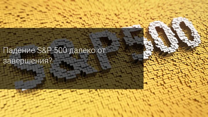 Падения S&P 500 далеко от завершения?