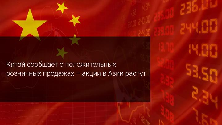 Китай сообщает о положительных розничных продажах – акции в Азии растут