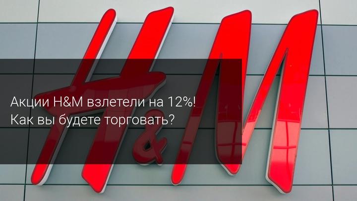 Акции H&M взлетели на 12%! Как вы будете торговать?
