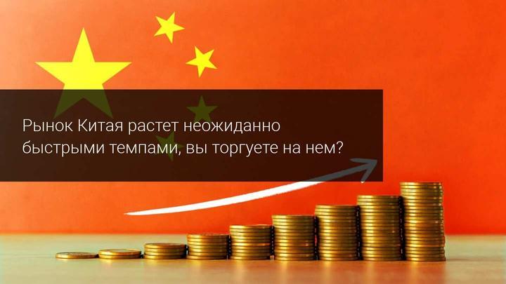 Рынок Китая растет неожиданно быстрыми темпами, вы торгуете на нем?