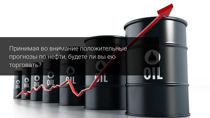 Принимая во внимание положительные прогнозы по нефти, будете ли вы ею торговать?