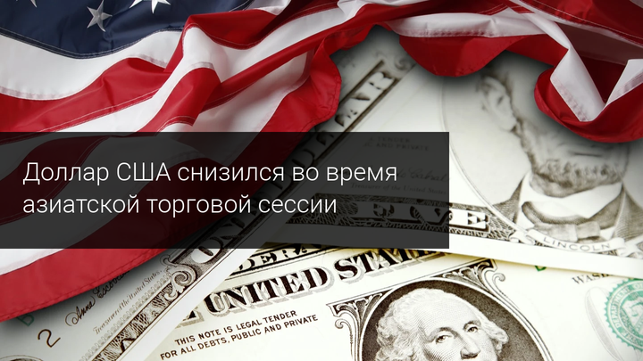 Доллар США снизился во время азиатской торговой сессии